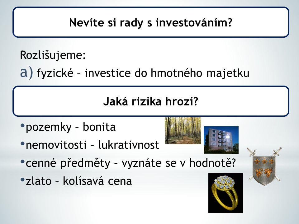Rozlišujeme: a) fyzické – investice do hmotného majetku pozemky – bonita nemovitosti – lukrativnost cenné předměty – vyznáte se v hodnotě.