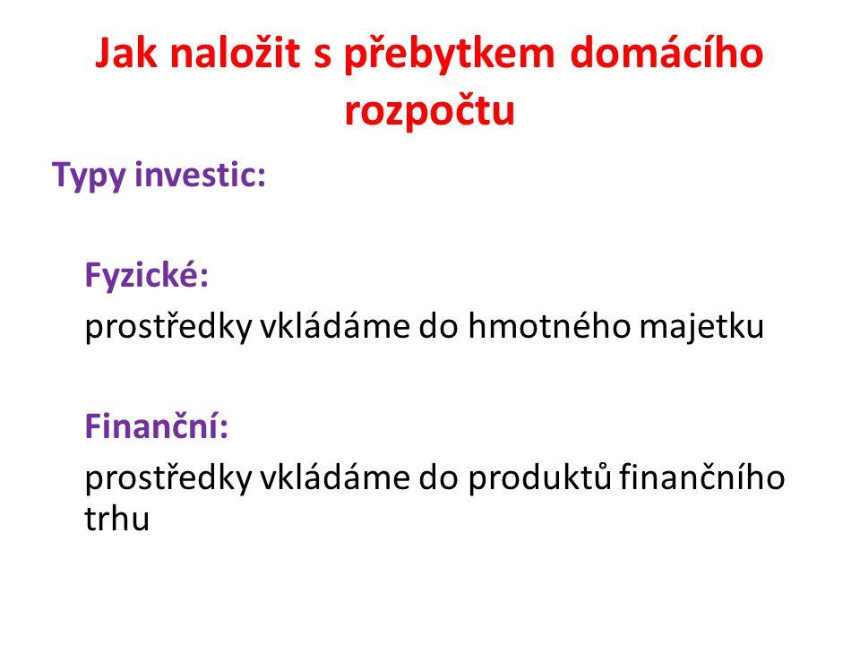 Jak naložit s přebytkem domácího rozpočtu Typy investic: Fyzické: prostředky vkládáme do hmotného majetku Finanční: prostředky vkládáme do produktů finančního trhu