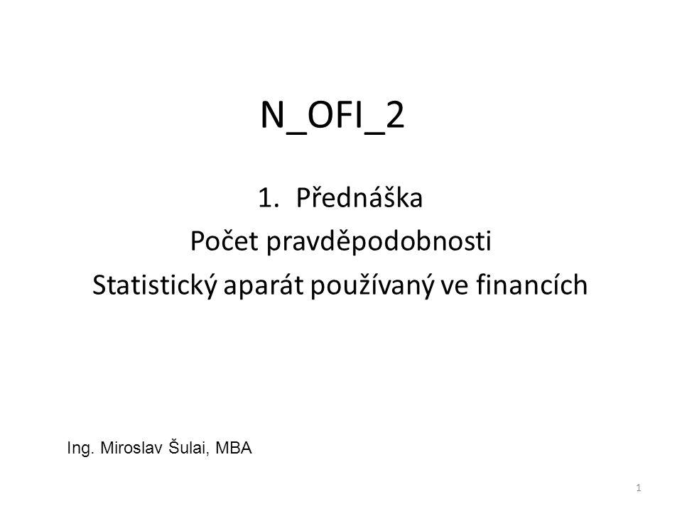 N_OFI_2 1.Přednáška Počet pravděpodobnosti Statistický aparát používaný ve financích 1 Ing. Miroslav Šulai, MBA