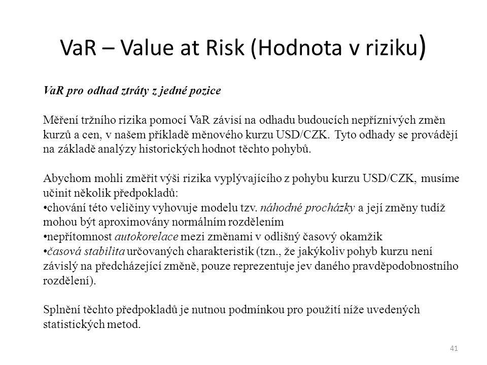 VaR – Value at Risk (Hodnota v riziku ) 41 VaR pro odhad ztráty z jedné pozice Měření tržního rizika pomocí VaR závisí na odhadu budoucích nepříznivýc