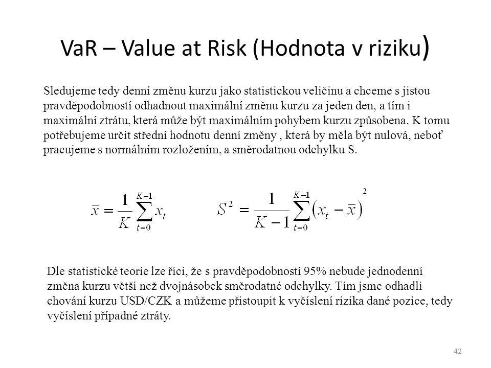 VaR – Value at Risk (Hodnota v riziku ) 42 Sledujeme tedy denní změnu kurzu jako statistickou veličinu a chceme s jistou pravděpodobností odhadnout ma