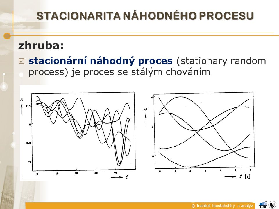 © Institut biostatistiky a analýz STACIONARITA NÁHODNÉHO PROCESU zhruba:  stacionární náhodný proces (stationary random process) je proces se stálým