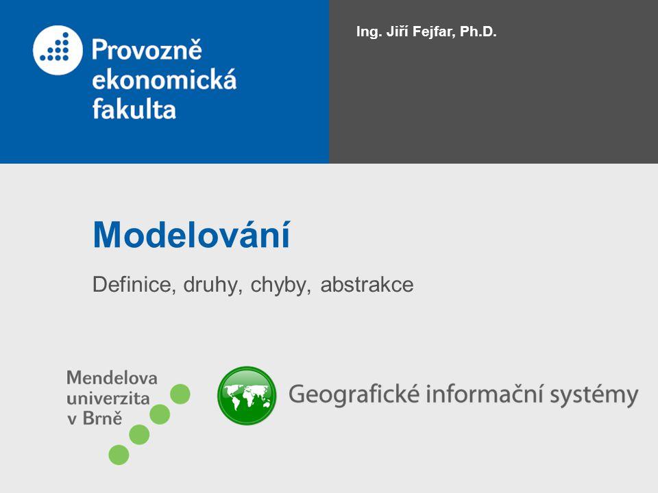 Modelování Definice, druhy, chyby, abstrakce Ing. Jiří Fejfar, Ph.D.