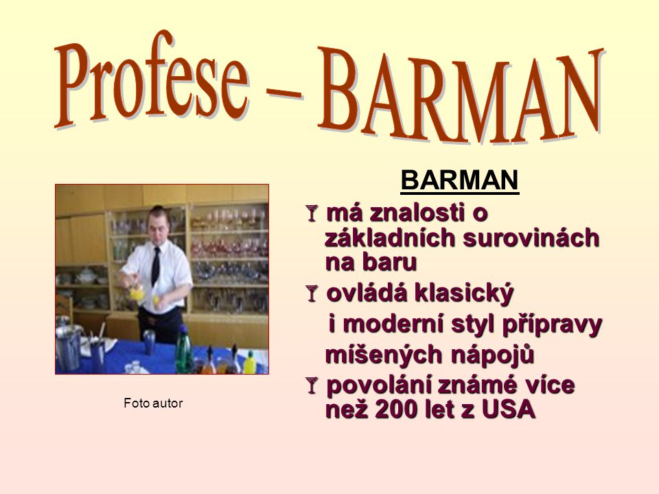 BARMAN  má znalosti o základních surovinách na baru  ovládá klasický i moderní styl přípravy i moderní styl přípravy míšených nápojů  povolání znám