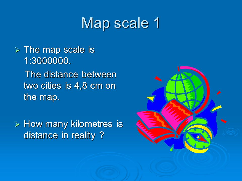 Map scale 2  Look on the map of Europe.Measure distance between capitals of UK and Spain in cm.