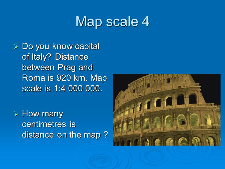 Map scale 4  Do you know capital of Italy? Distance between Prag and Roma is 920 km. Map scale is 1:4 000 000.  How many centimetres is distance on