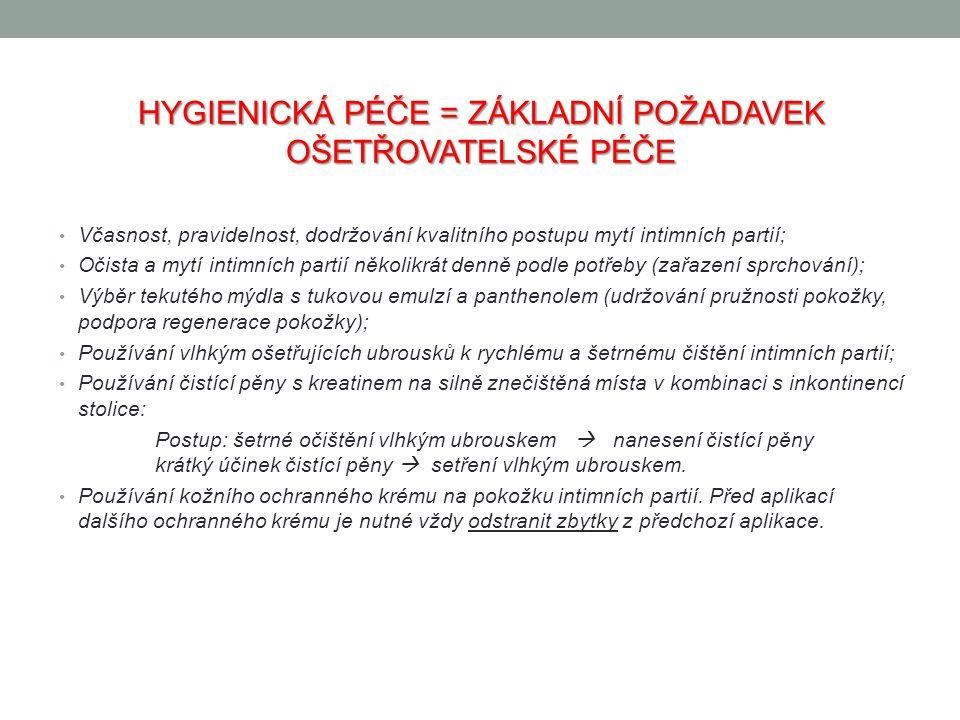 HYGIENICKÁ PÉČE = ZÁKLADNÍ POŽADAVEK OŠETŘOVATELSKÉ PÉČE Včasnost, pravidelnost, dodržování kvalitního postupu mytí intimních partií; Očista a mytí intimních partií několikrát denně podle potřeby (zařazení sprchování); Výběr tekutého mýdla s tukovou emulzí a panthenolem (udržování pružnosti pokožky, podpora regenerace pokožky); Používání vlhkým ošetřujících ubrousků k rychlému a šetrnému čištění intimních partií; Používání čistící pěny s kreatinem na silně znečištěná místa v kombinaci s inkontinencí stolice: Postup: šetrné očištění vlhkým ubrouskem  nanesení čistící pěny krátký účinek čistící pěny  setření vlhkým ubrouskem.