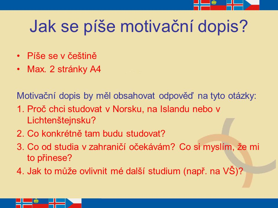 Jak se píše motivační dopis? Píše se v češtině Max. 2 stránky A4 Motivační dopis by měl obsahovat odpověď na tyto otázky: 1.Proč chci studovat v Norsk