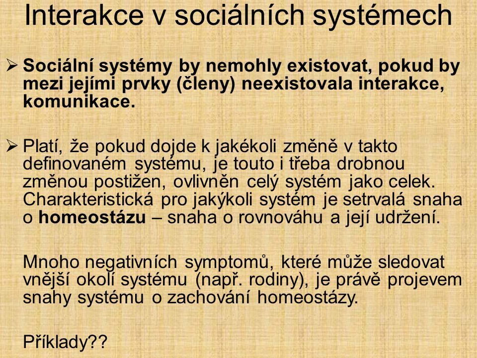 Interakce v sociálních systémech  Sociální systémy by nemohly existovat, pokud by mezi jejími prvky (členy) neexistovala interakce, komunikace.  Pla