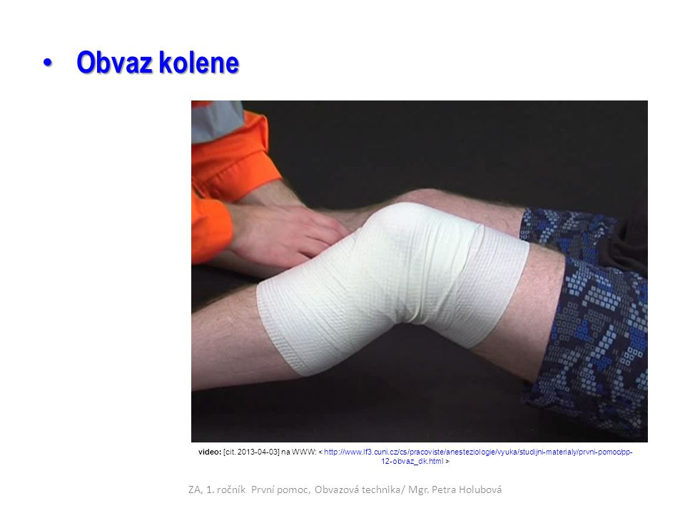 Obvaz kolene Obvaz kolene video: [cit. 2013-04-03] na WWW: ZA, 1. ročník První pomoc, Obvazová technika/ Mgr. Petra Holubová