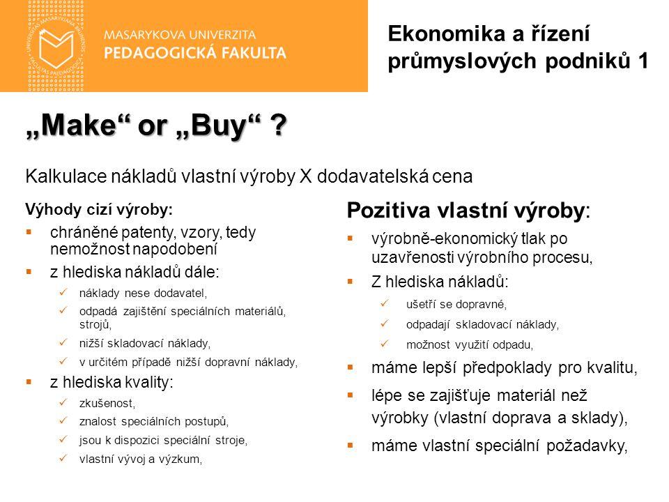 """""""Make"""" or """"Buy"""" ? Ekonomika a řízení průmyslových podniků 1 Výhody cizí výroby:  chráněné patenty, vzory, tedy nemožnost napodobení  z hlediska nákl"""