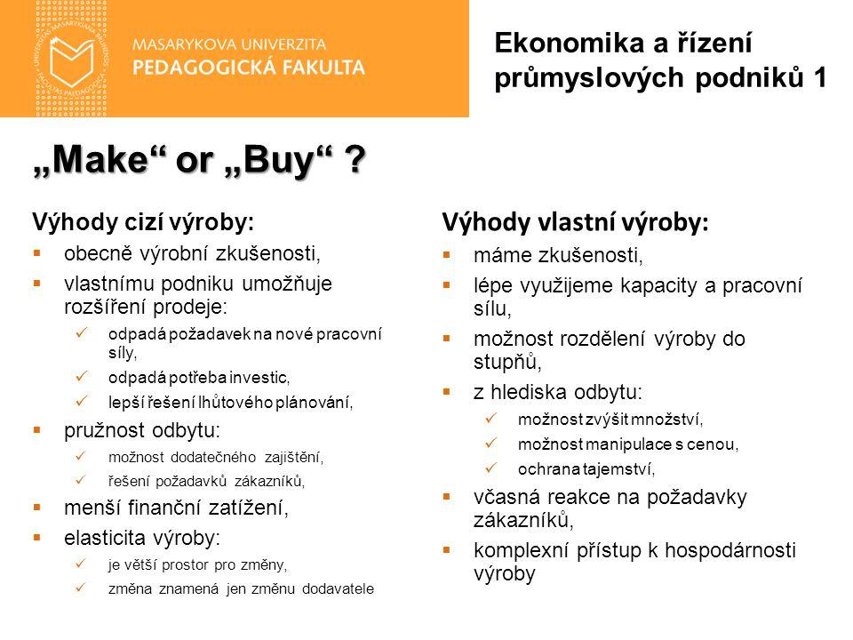"""""""Make"""" or """"Buy"""" ? Ekonomika a řízení průmyslových podniků 1 Výhody cizí výroby:  obecně výrobní zkušenosti,  vlastnímu podniku umožňuje rozšíření pr"""