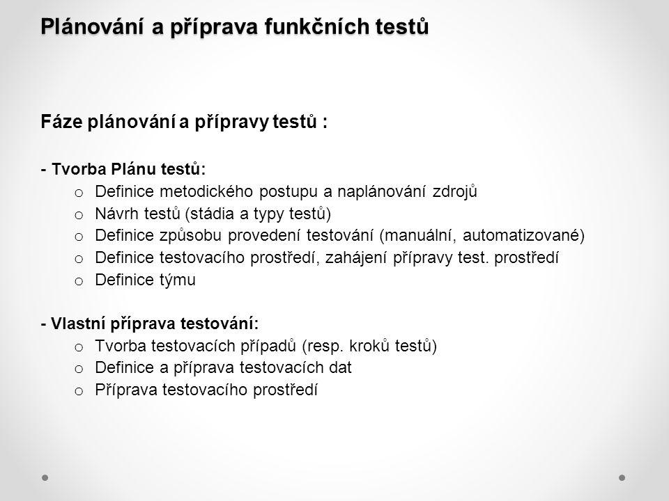 Plánování a příprava funkčních testů Fáze plánování a přípravy testů : - Tvorba Plánu testů: o Definice metodického postupu a naplánování zdrojů o Náv