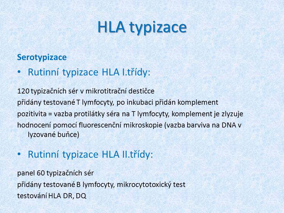 HLA typizace Serotypizace Rutinní typizace HLA I.třídy: 120 typizačních sér v mikrotitrační destičce přidány testované T lymfocyty, po inkubaci přidán komplement pozitivita = vazba protilátky séra na T lymfocyty, komplement je zlyzuje hodnocení pomocí fluorescenční mikroskopie (vazba barviva na DNA v lyzované buňce) Rutinní typizace HLA II.třídy: panel 60 typizačních sér přidány testované B lymfocyty, mikrocytotoxický test testování HLA DR, DQ