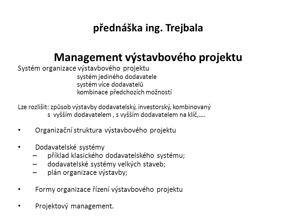 přednáška ing. Trejbala Management výstavbového projektu Systém organizace výstavbového projektu systém jediného dodavatele systém více dodavatelů kom
