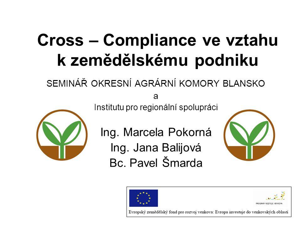 Cross – Compliance ve vztahu k zemědělskému podniku SEMINÁŘ OKRESNÍ AGRÁRNÍ KOMORY BLANSKO a Institutu pro regionální spolupráci Ing. Marcela Pokorná