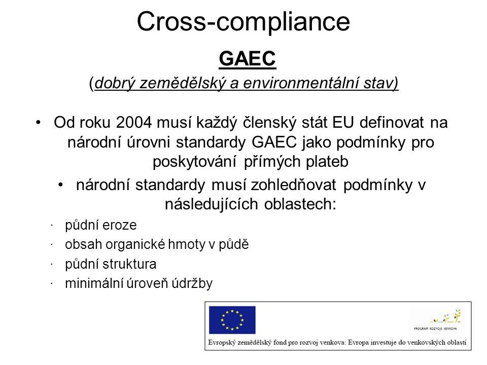 Cross-compliance GAEC (dobrý zemědělský a environmentální stav) Od roku 2004 musí každý členský stát EU definovat na národní úrovni standardy GAEC jak