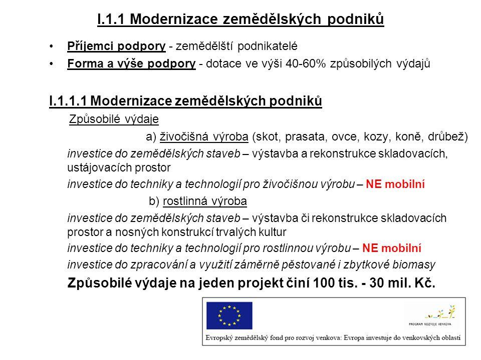 I.1.1 Modernizace zemědělských podniků Příjemci podpory - zemědělští podnikatelé Forma a výše podpory - dotace ve výši 40-60% způsobilých výdajů I.1.1