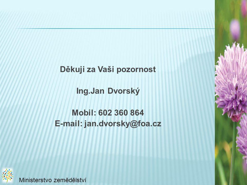 Děkuji za Vaši pozornost Ing.Jan Dvorský Mobil: 602 360 864 E-mail: jan.dvorsky@foa.cz Ministerstvo zemědělství