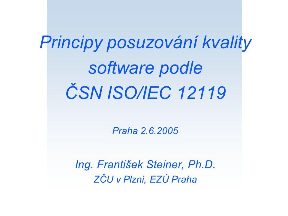 Principy posuzování kvality software podle ČSN ISO/IEC 12119 Praha 2.6.2005 Ing. František Steiner, Ph.D. ZČU v Plzni, EZÚ Praha