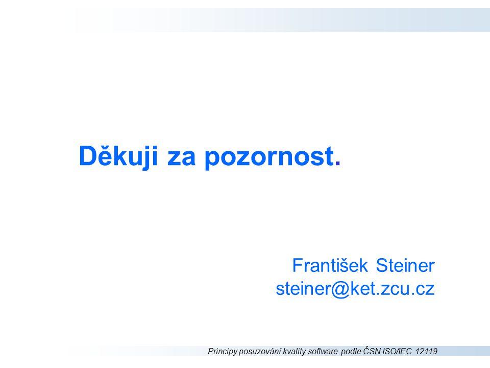 Principy posuzování kvality software podle ČSN ISO/IEC 12119 Děkuji za pozornost. František Steiner steiner@ket.zcu.cz