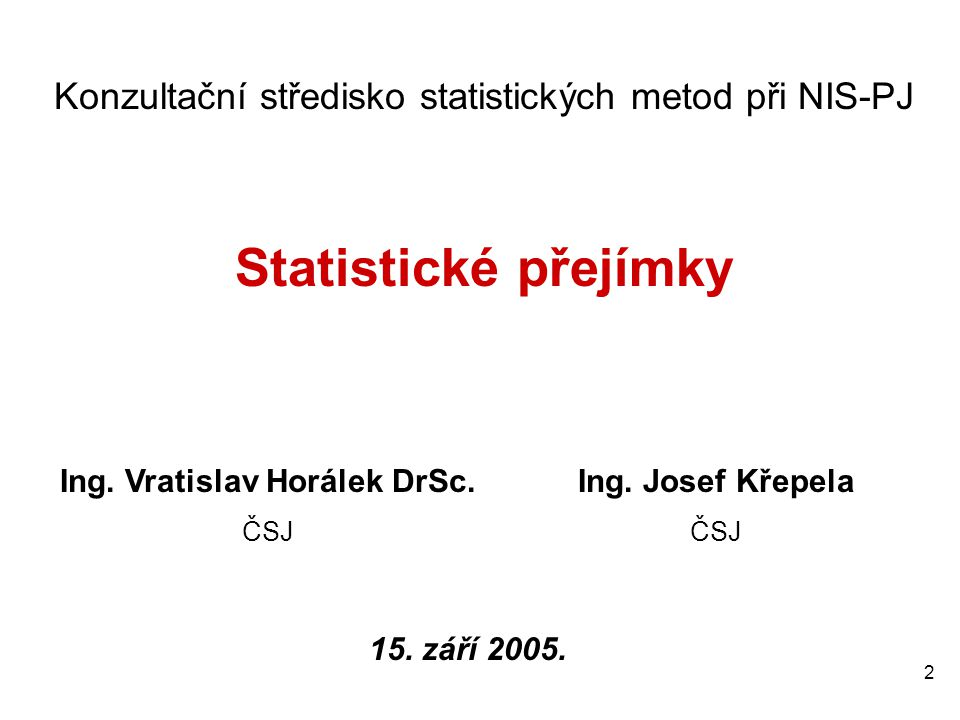 2 Konzultační středisko statistických metod při NIS-PJ Statistické přejímky Ing. Vratislav Horálek DrSc. ČSJ Ing. Josef Křepela ČSJ 15. září 2005.