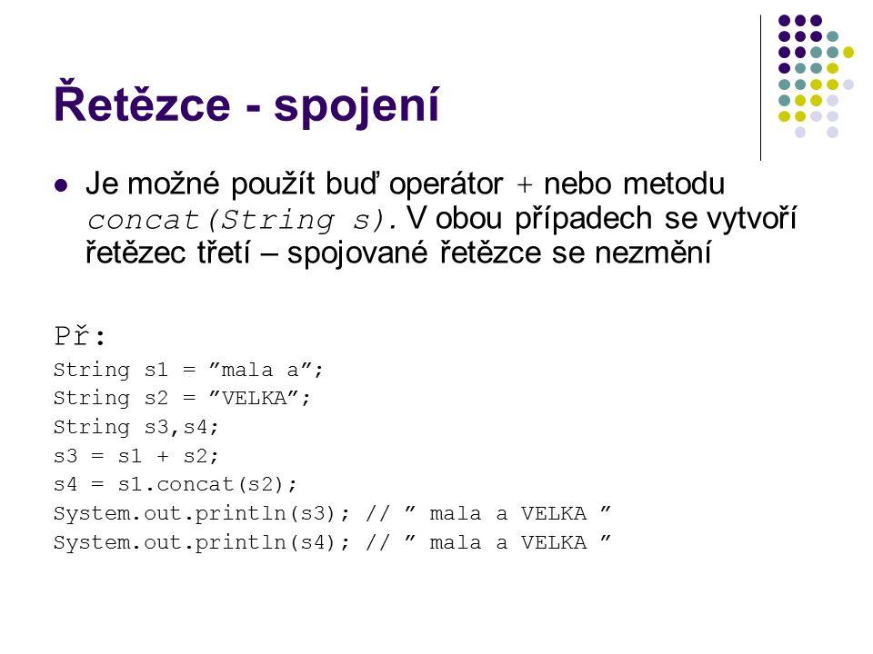 Řetězce - spojení Je možné použít buď operátor + nebo metodu concat(String s). V obou případech se vytvoří řetězec třetí – spojované řetězce se nezměn
