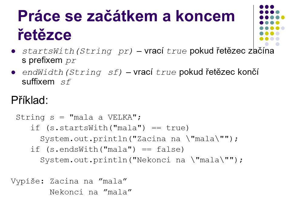 Práce se začátkem a koncem řetězce startsWith(String pr) – vrací true pokud řetězec začína s prefixem pr endWidth(String sf) – vrací true pokud řetěze