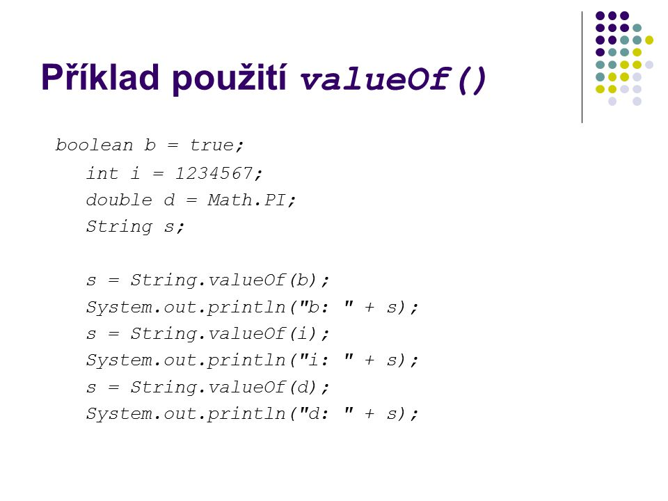 Příklad použití valueOf() boolean b = true; int i = 1234567; double d = Math.PI; String s; s = String.valueOf(b); System.out.println( b: + s); s = String.valueOf(i); System.out.println( i: + s); s = String.valueOf(d); System.out.println( d: + s);