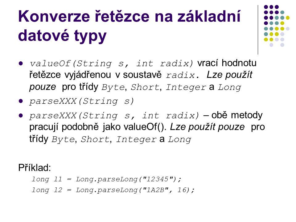 Konverze řetězce na základní datové typy valueOf(String s, int radix) vrací hodnotu řetězce vyjádřenou v soustavě radix. Lze použít pouze pro třídy By