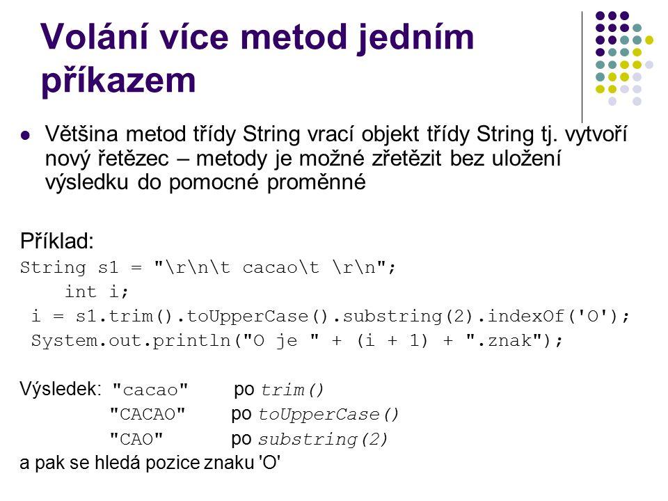 Volání více metod jedním příkazem Většina metod třídy String vrací objekt třídy String tj. vytvoří nový řetězec – metody je možné zřetězit bez uložení