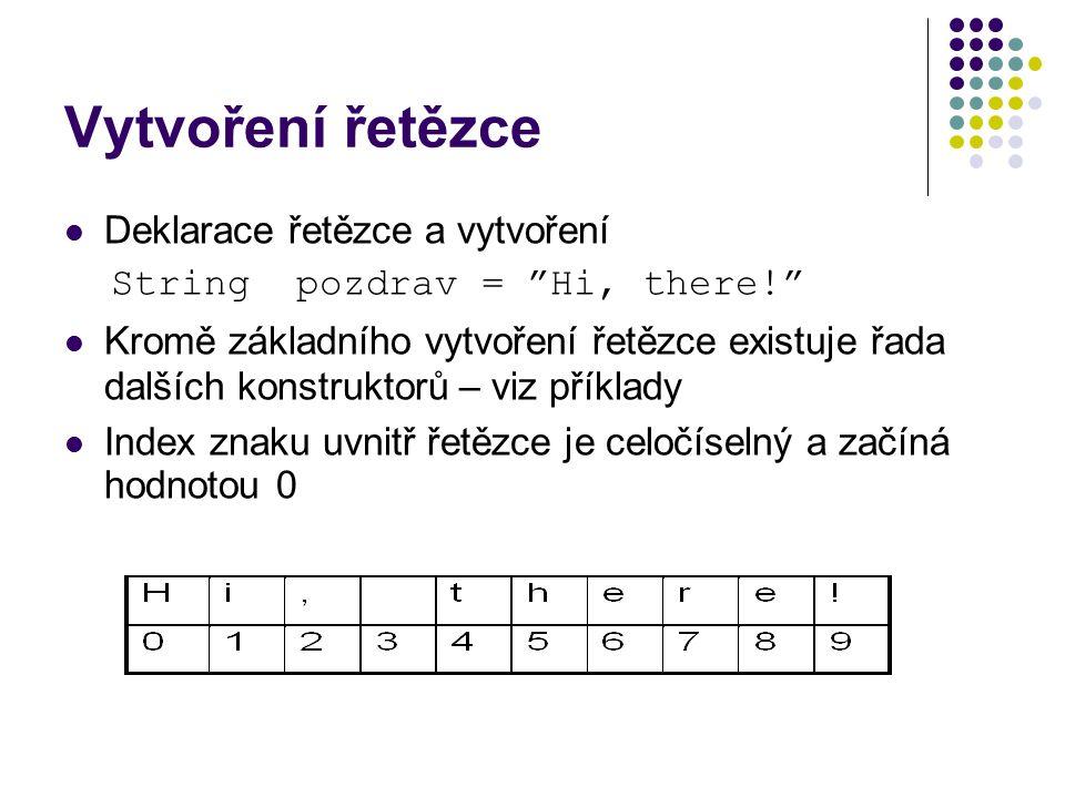 Příklad vytvoření řetězců char[] znaky = { E , v , a }; char[] cbajty = { M , a , r , t , i , n , a }; StringBuffer buf = new StringBuffer( dobry den ); s1 = new String( cao ); System.out.println( s1: + s1); s2 = new String(s1); s3 = new String(znaky); s4 = new String(znaky, 1, 2); s5 = new String(bajty); s6 = new String(bajty, 3, 4); s7 = new String(buf);