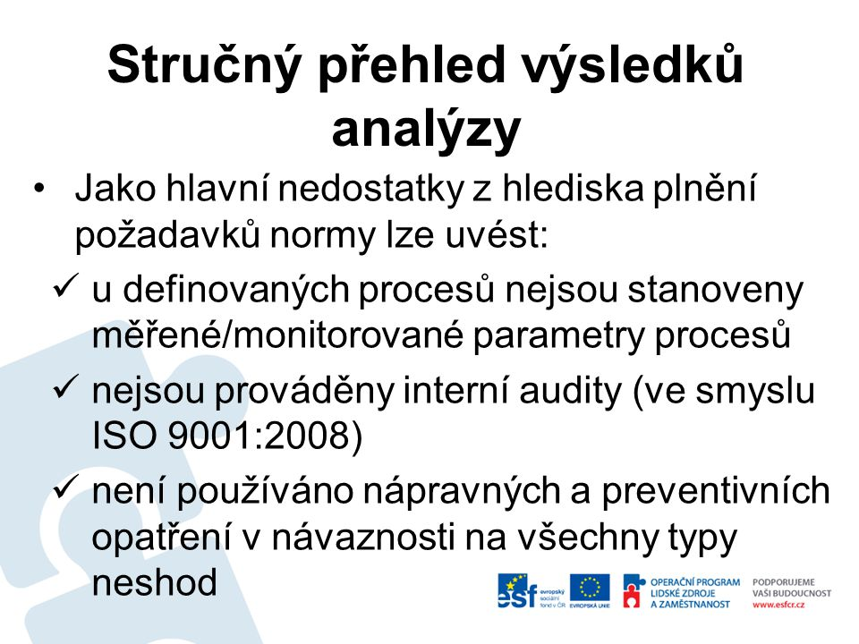 Jako hlavní nedostatky z hlediska plnění požadavků normy lze uvést: u definovaných procesů nejsou stanoveny měřené/monitorované parametry procesů nejsou prováděny interní audity (ve smyslu ISO 9001:2008) není používáno nápravných a preventivních opatření v návaznosti na všechny typy neshod Stručný přehled výsledků analýzy