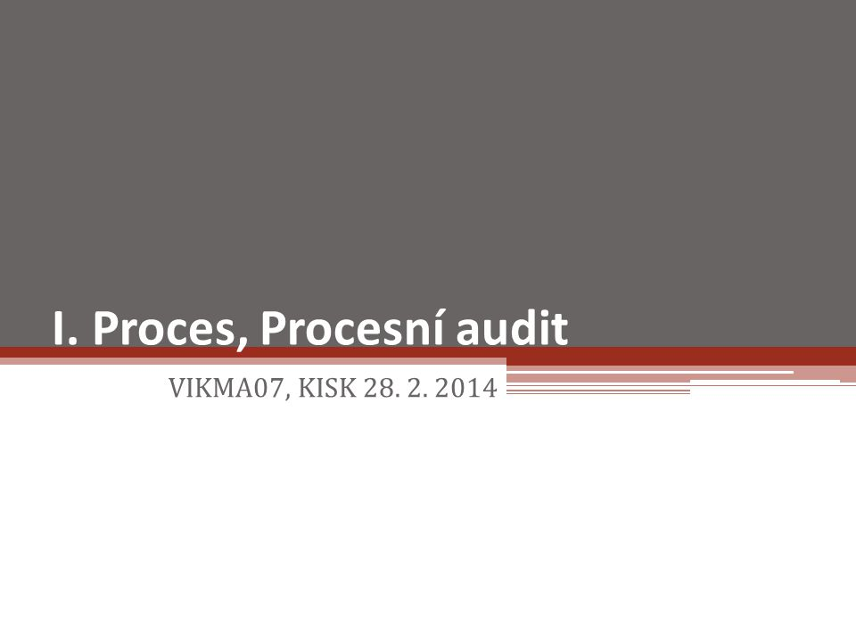 I. Proces, Procesní audit VIKMA07, KISK 28. 2. 2014