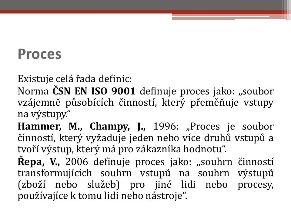"""Proces Existuje celá řada definic: Norma ČSN EN ISO 9001 definuje proces jako: """"soubor vzájemně působících činností, který přeměňuje vstupy na výstupy. Hammer, M., Champy, J., 1996: """"Proces je soubor činností, který vyžaduje jeden nebo více druhů vstupů a tvoří výstup, který má pro zákazníka hodnotu ."""