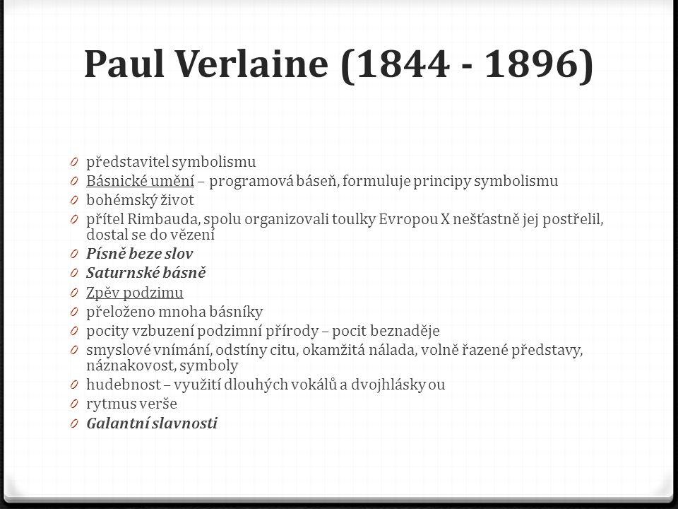 Jean Arthur Rimbaud (1854 - 1891) 0 odmalička nadaný, toužil po dobrodružství, utíkal z domova 0 spolu s Verlainem putoval po Evropě, Indii, Etiopii 0 svoje dokonalé básnické dílo vytvořil ve svých 15 – 19 letech, poté psaní zanechal a věnoval se cestování 0 z cest se vrací na smrt nemocný, umírá ve Francii na amputaci nohy 0 dílo vychází časopisecky, knižně až po smrti 0 Opilý koráb 0 snová báseň – fantazie, obrazotvornost, obraz bouřlivé plavby 0 řetězce metafor, které přecházejí do symbolického vyjádření 0 symbolický obraz básníka totožného s lodí 0 Spáč v úvalu 0 obraz přírody a spícího vojáka 0 závěrečný verš šokující (hrůzný okamžik – mrtvý voják) 0 bezprostřední osobní zážitek a fantazie – to vše působí na čtenáře šokujícím dojmem