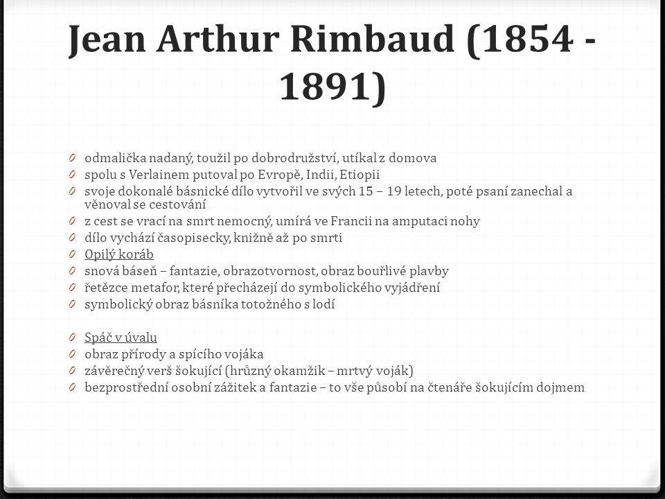 Jean Arthur Rimbaud (1854 - 1891) 0 odmalička nadaný, toužil po dobrodružství, utíkal z domova 0 spolu s Verlainem putoval po Evropě, Indii, Etiopii 0