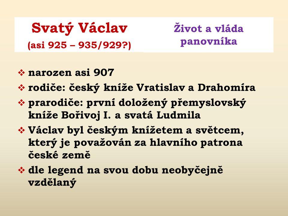 Svatý Václav Život a vláda panovníka (asi 925 – 935/929?)  narozen asi 907  rodiče: český kníže Vratislav a Drahomíra  prarodiče: první doložený přemyslovský kníže Bořivoj I.