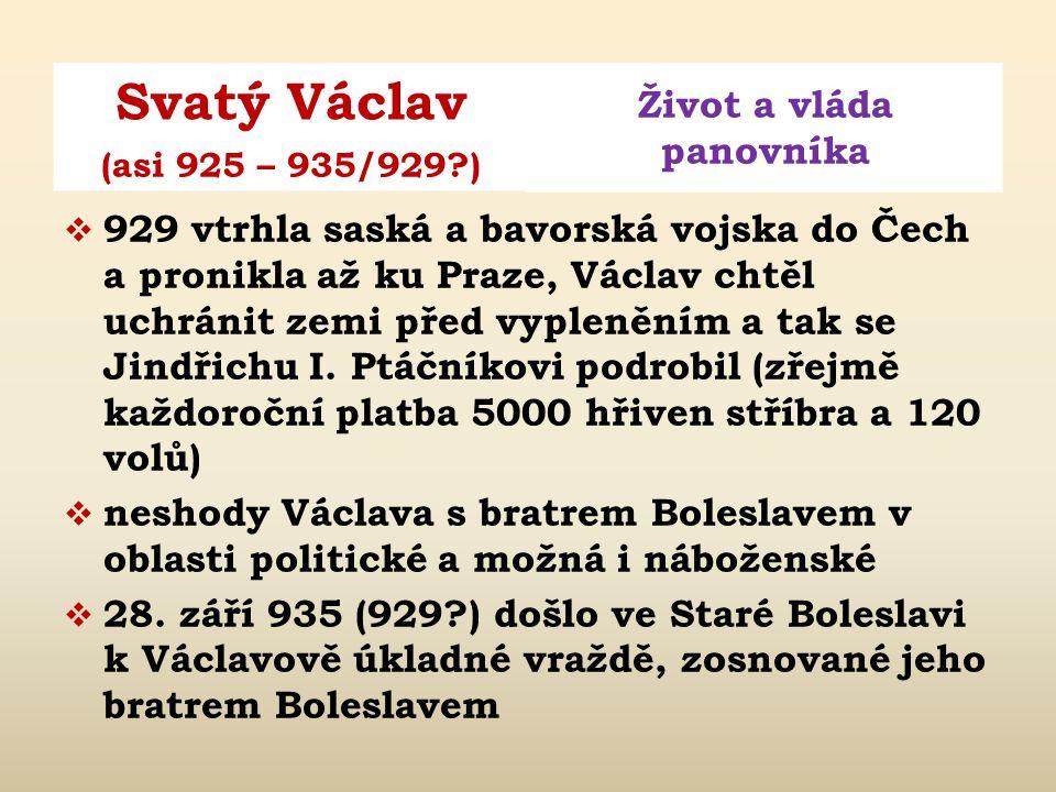 Svatý Václav Život a vláda panovníka (asi 925 – 935/929?)  929 vtrhla saská a bavorská vojska do Čech a pronikla až ku Praze, Václav chtěl uchránit zemi před vypleněním a tak se Jindřichu I.