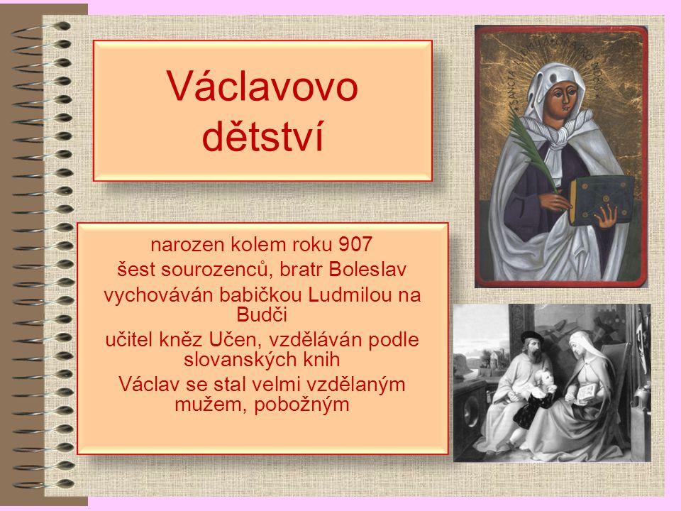 Václavovo dětství narozen kolem roku 907 šest sourozenců, bratr Boleslav vychováván babičkou Ludmilou na Budči učitel kněz Učen, vzděláván podle slovanských knih Václav se stal velmi vzdělaným mužem, pobožným narozen kolem roku 907 šest sourozenců, bratr Boleslav vychováván babičkou Ludmilou na Budči učitel kněz Učen, vzděláván podle slovanských knih Václav se stal velmi vzdělaným mužem, pobožným