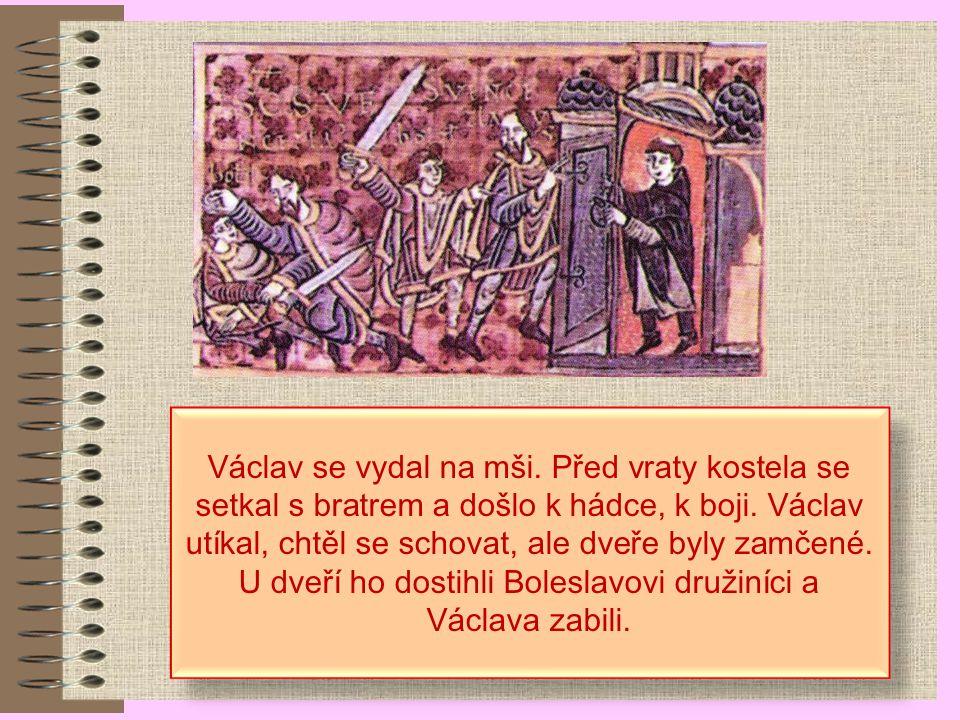Vražda knížete Václava Václav měl neshody s bratrem Boleslavem (nechtěl platit tribut, ale bojovat). Boleslav pozval Václava na hostinu na svůj hrad v