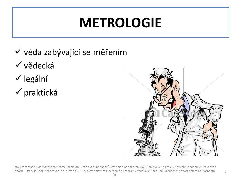 """METROLOGIE věda zabývající se měřením vědecká legální praktická Tato prezentace byla vytvořena v rámci projektu """"Vzdělávání pedagogů středních odborných škol Olomouckého kraje v nových trendech vyučovaných oborů , který je spolufinancován z prostředků ESF prostřednictvím Operačního programu Vzdělávání pro konkurenceschopnost a státního rozpočtu ČR."""