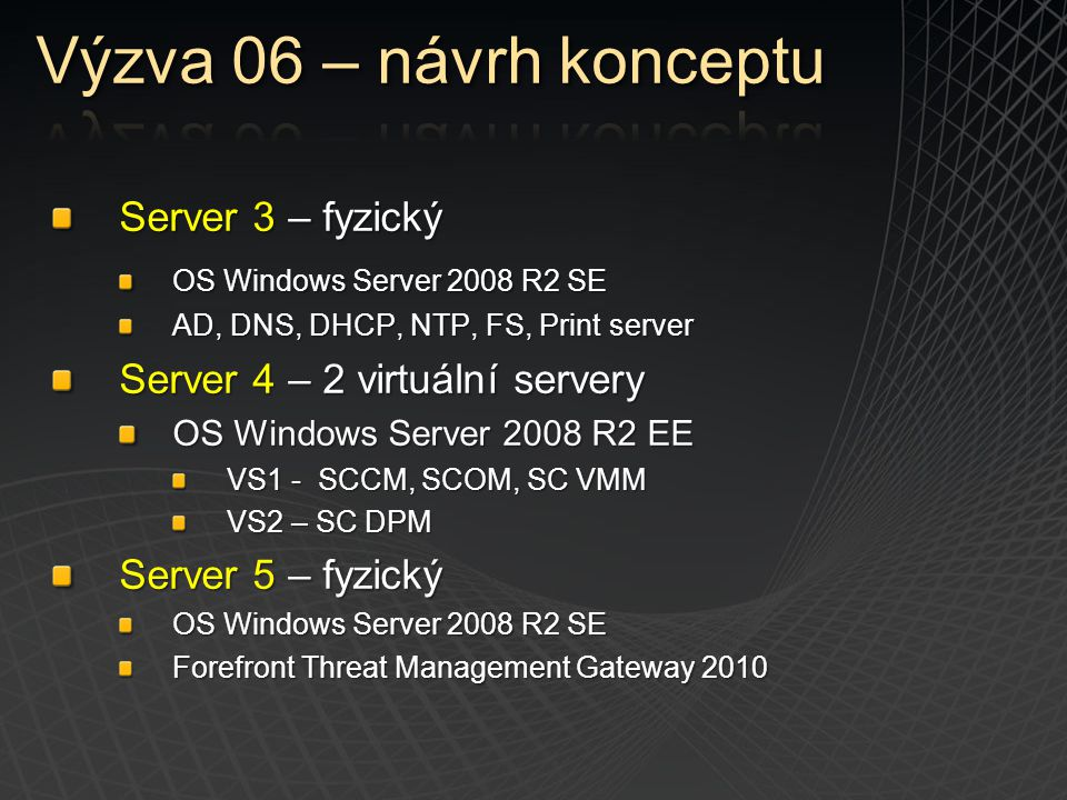 Server 3 – fyzický OS Windows Server 2008 R2 SE AD, DNS, DHCP, NTP, FS, Print server Server 4 – 2 virtuální servery OS Windows Server 2008 R2 EE VS1 -