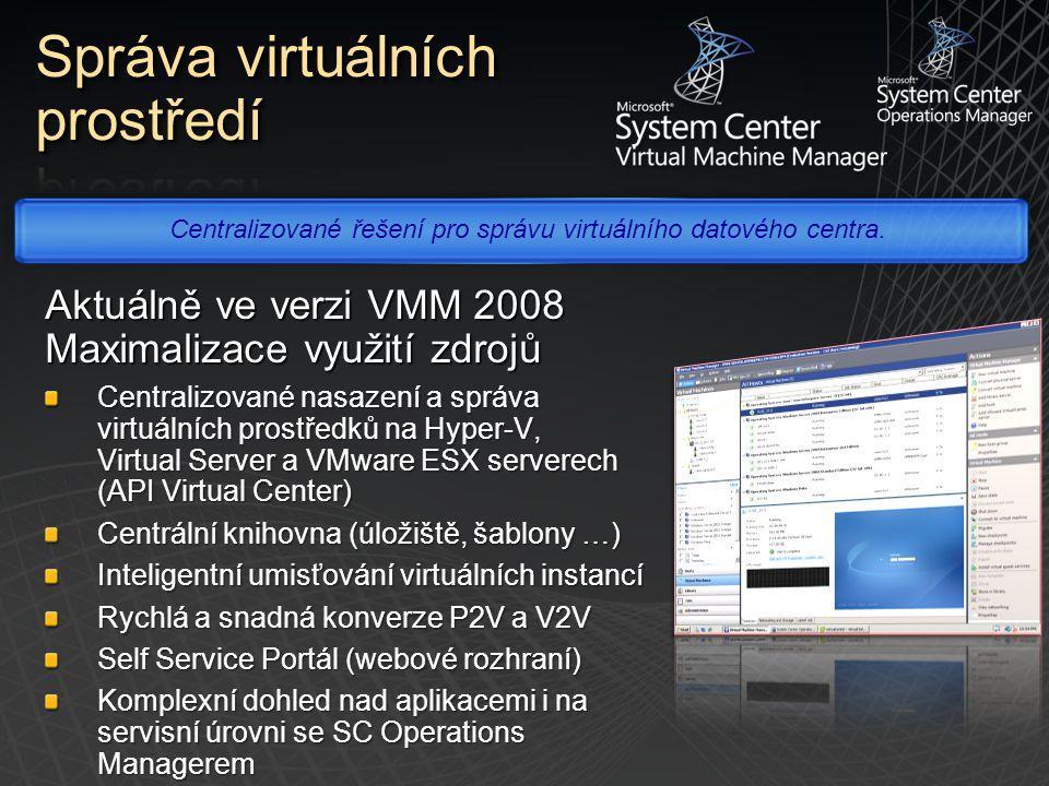 Aktuálně ve verzi VMM 2008 Maximalizace využití zdrojů Centralizované nasazení a správa virtuálních prostředků na Hyper-V, Virtual Server a VMware ESX