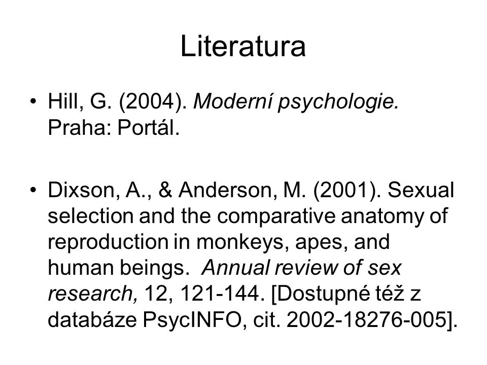 Literatura Hill, G. (2004). Moderní psychologie. Praha: Portál. Dixson, A., & Anderson, M. (2001). Sexual selection and the comparative anatomy of rep