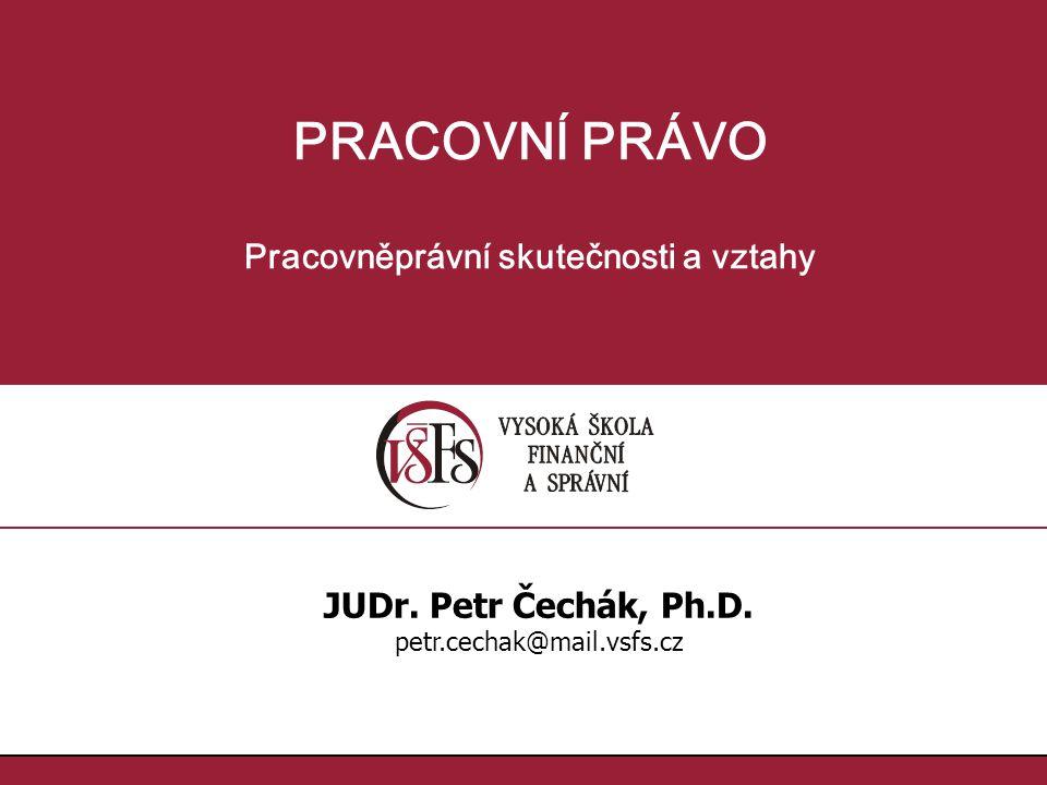 PRACOVNÍ PRÁVO Pracovněprávní skutečnosti a vztahy JUDr. Petr Čechák, Ph.D. petr.cechak@mail.vsfs.cz