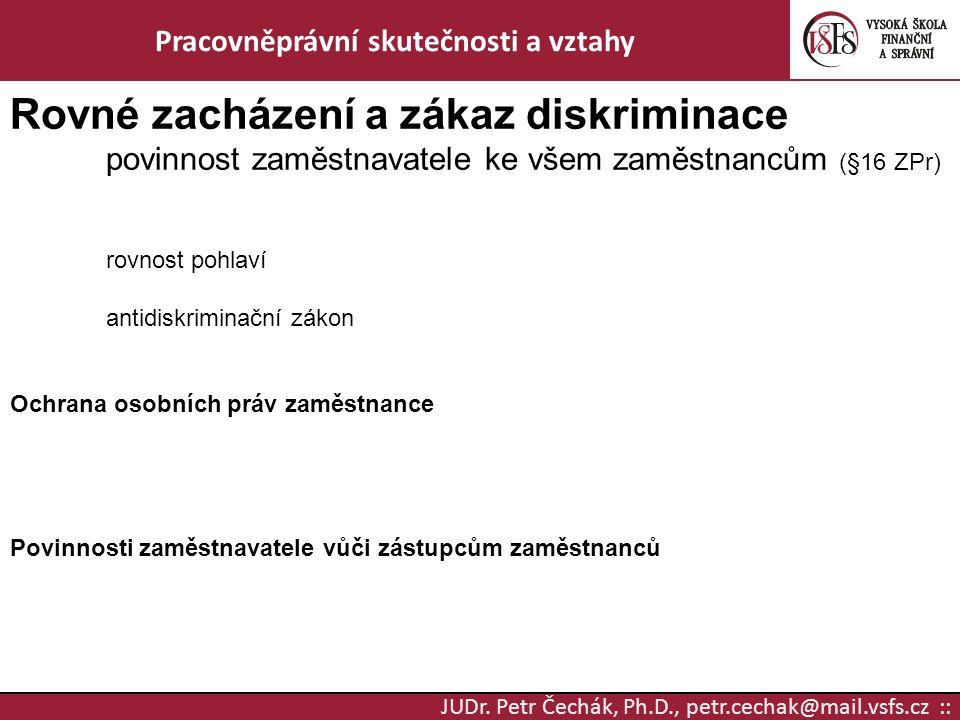 JUDr. Petr Čechák, Ph.D., petr.cechak@mail.vsfs.cz :: Pracovněprávní skutečnosti a vztahy Rovné zacházení a zákaz diskriminace povinnost zaměstnavatel