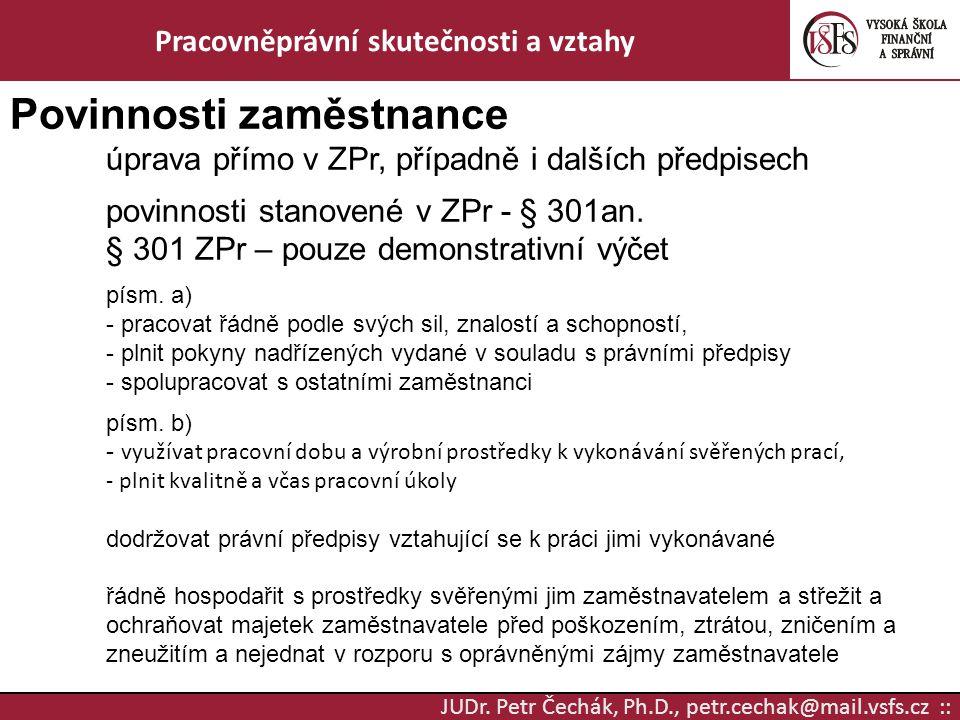 JUDr. Petr Čechák, Ph.D., petr.cechak@mail.vsfs.cz :: Pracovněprávní skutečnosti a vztahy Povinnosti zaměstnance úprava přímo v ZPr, případně i dalšíc