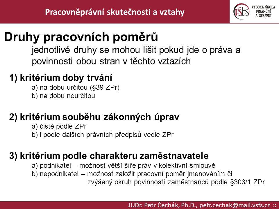 JUDr. Petr Čechák, Ph.D., petr.cechak@mail.vsfs.cz :: Pracovněprávní skutečnosti a vztahy Druhy pracovních poměrů jednotlivé druhy se mohou lišit poku