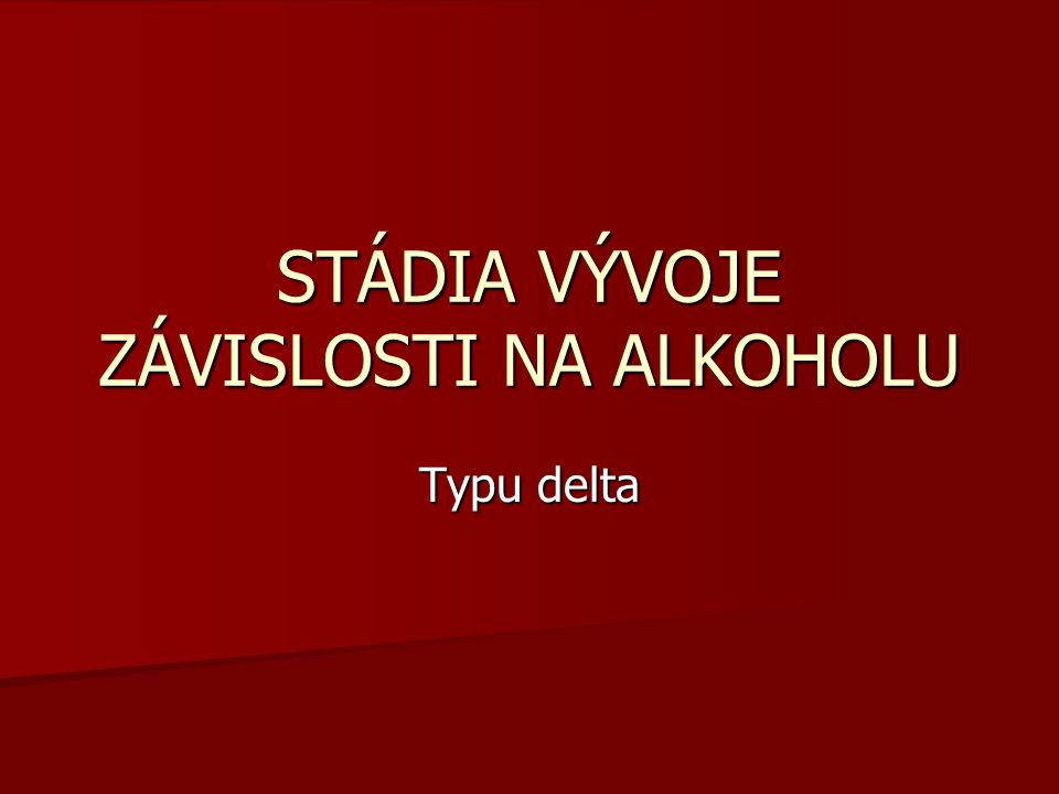 STÁDIA VÝVOJE ZÁVISLOSTI NA ALKOHOLU Typu delta